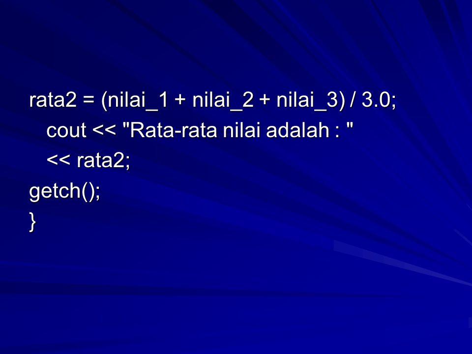 rata2 = (nilai_1 + nilai_2 + nilai_3) / 3.0; cout << Rata-rata nilai adalah : cout << Rata-rata nilai adalah : << rata2; << rata2;getch();}