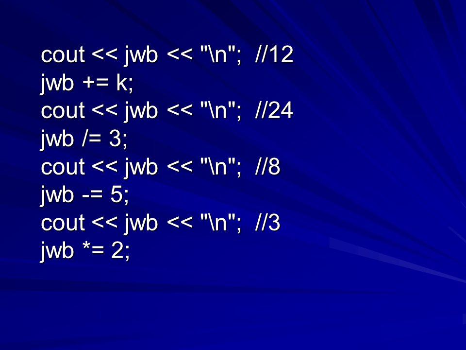 cout << jwb << \n ; //12 cout << jwb << \n ; //12 jwb += k; jwb += k; cout << jwb << \n ; //24 cout << jwb << \n ; //24 jwb /= 3; jwb /= 3; cout << jwb << \n ; //8 cout << jwb << \n ; //8 jwb -= 5; jwb -= 5; cout << jwb << \n ; //3 cout << jwb << \n ; //3 jwb *= 2; jwb *= 2;