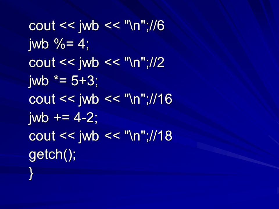 cout << jwb << \n ;//6 cout << jwb << \n ;//6 jwb %= 4; jwb %= 4; cout << jwb << \n ;//2 cout << jwb << \n ;//2 jwb *= 5+3; jwb *= 5+3; cout << jwb << \n ;//16 cout << jwb << \n ;//16 jwb += 4-2; jwb += 4-2; cout << jwb << \n ;//18 cout << jwb << \n ;//18 getch(); getch(); }