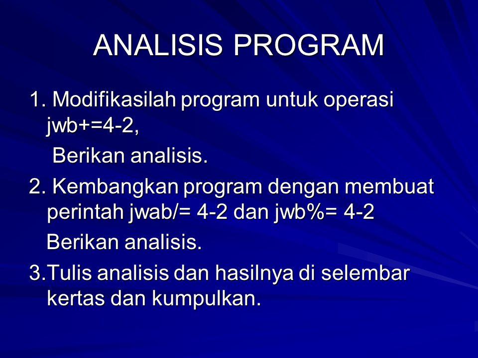 ANALISIS PROGRAM 1. Modifikasilah program untuk operasi jwb+=4-2, Berikan analisis. Berikan analisis. 2. Kembangkan program dengan membuat perintah jw