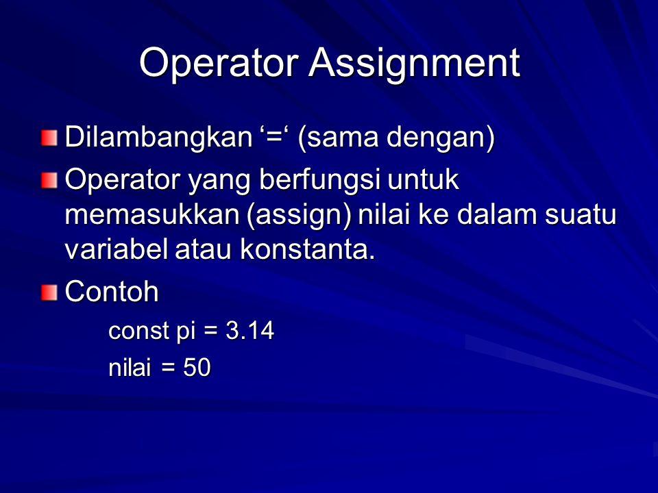 Operator Assignment Dilambangkan '=' (sama dengan) Operator yang berfungsi untuk memasukkan (assign) nilai ke dalam suatu variabel atau konstanta. Con
