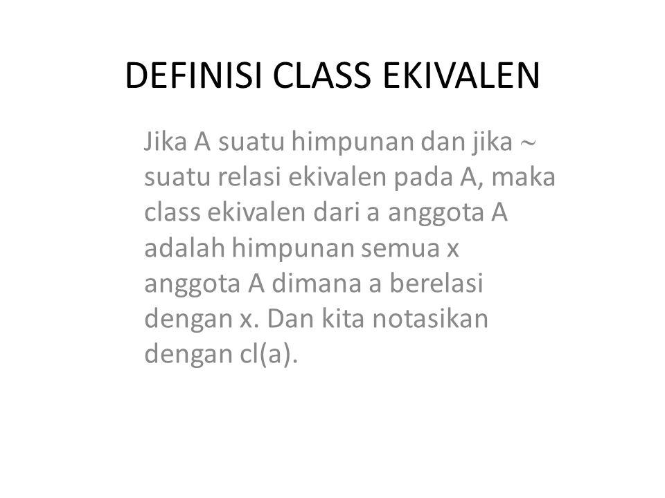 DEFINISI CLASS EKIVALEN Jika A suatu himpunan dan jika  suatu relasi ekivalen pada A, maka class ekivalen dari a anggota A adalah himpunan semua x an