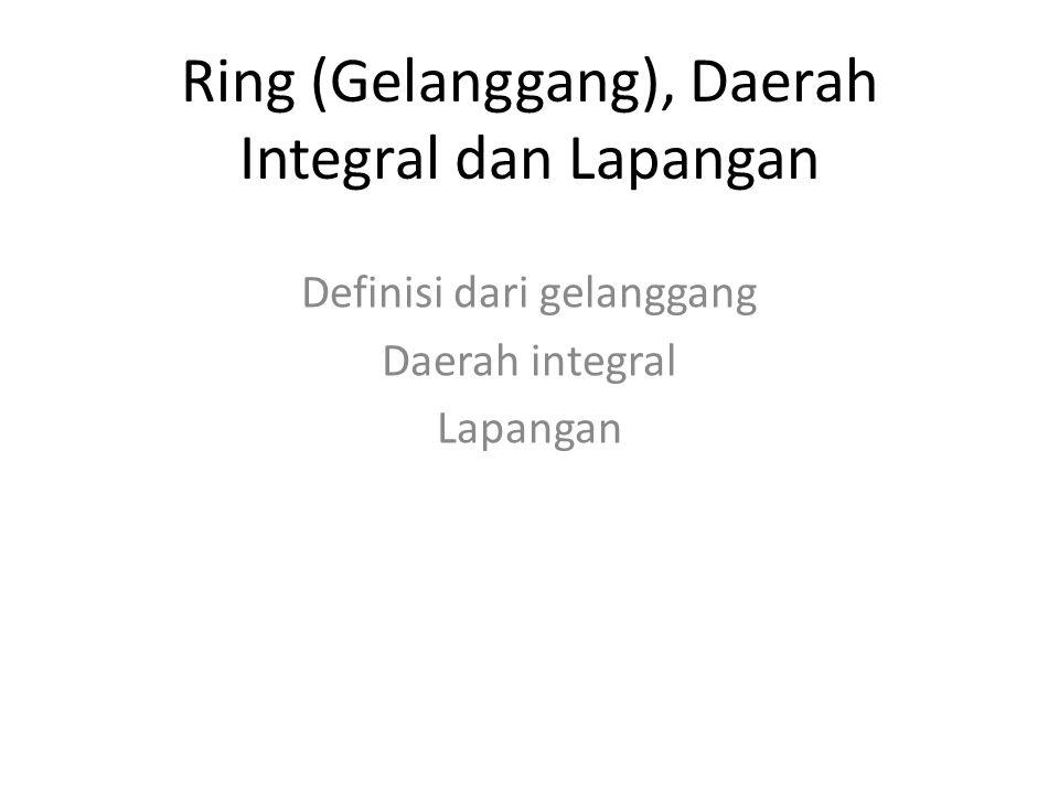 Ring (Gelanggang), Daerah Integral dan Lapangan Definisi dari gelanggang Daerah integral Lapangan