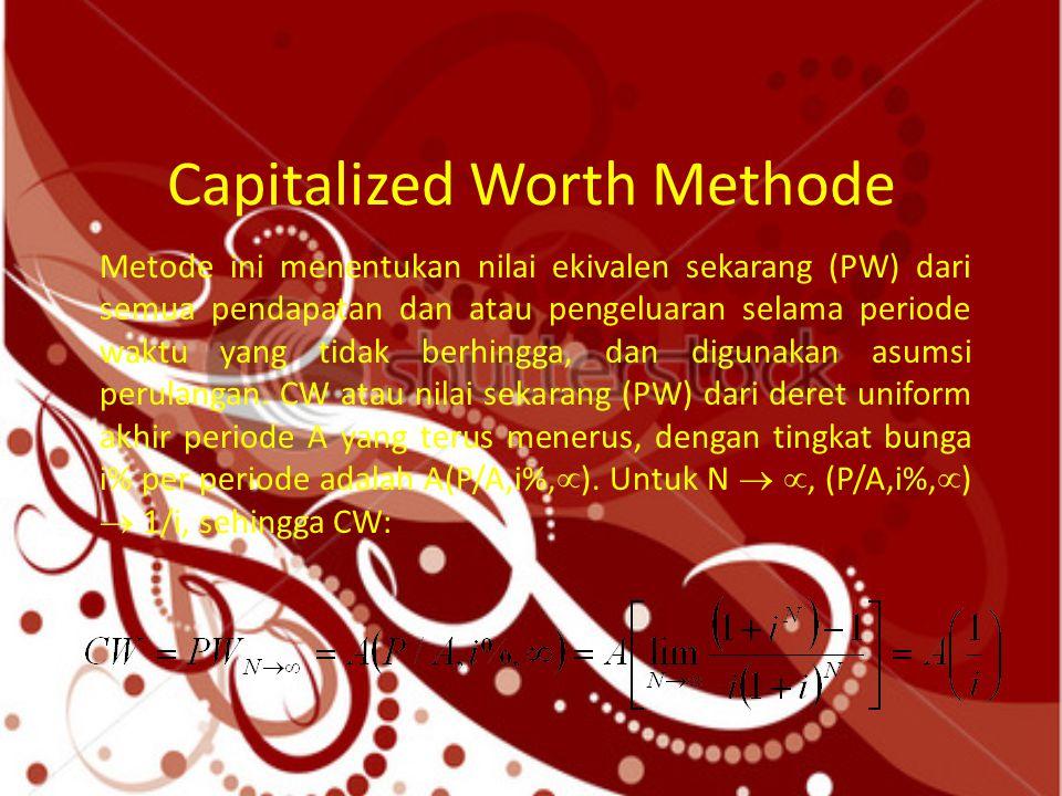 Capitalized Worth Methode Metode ini menentukan nilai ekivalen sekarang (PW) dari semua pendapatan dan atau pengeluaran selama periode waktu yang tida