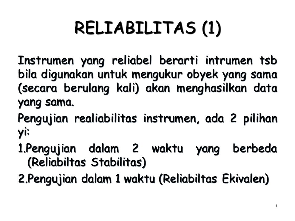 RELIABILITAS (1) Instrumen yang reliabel berarti intrumen tsb bila digunakan untuk mengukur obyek yang sama (secara berulang kali) akan menghasilkan d
