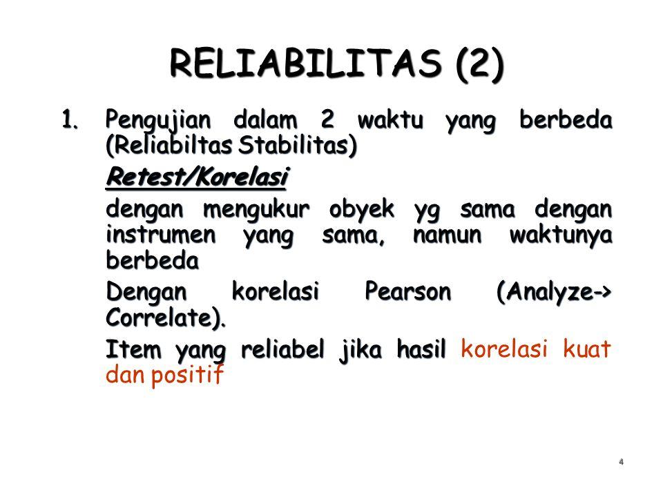 RELIABILITAS (2) 1.Pengujian dalam 2 waktu yang berbeda (Reliabiltas Stabilitas) Retest/Korelasi dengan mengukur obyek yg sama dengan instrumen yang s