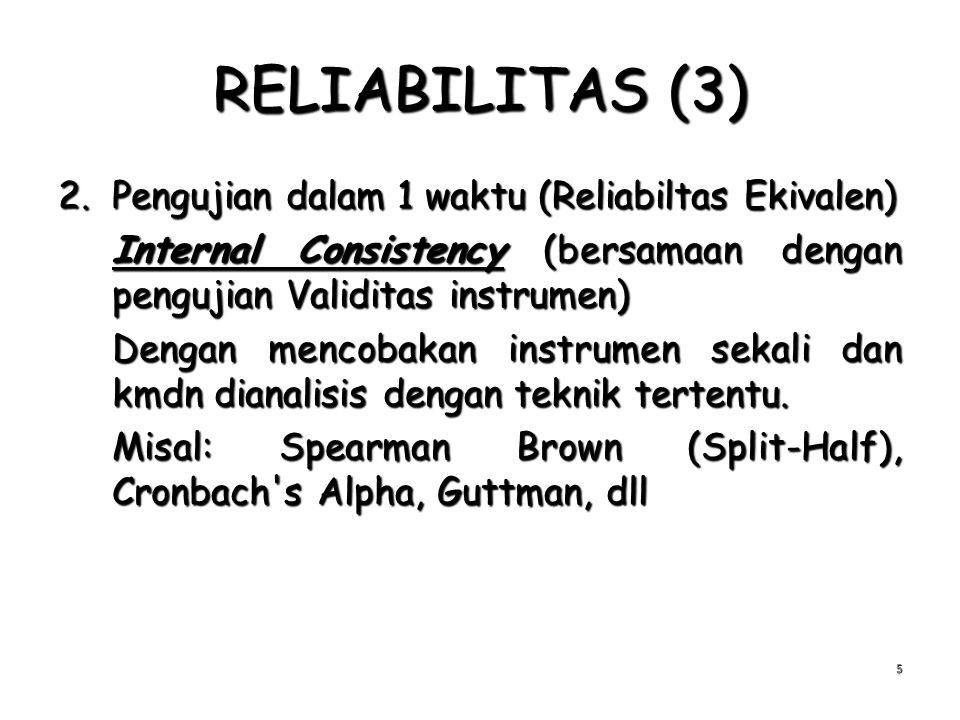 RELIABILITAS (3) 2.Pengujian dalam 1 waktu (Reliabiltas Ekivalen) Internal Consistency (bersamaan dengan pengujian Validitas instrumen) Dengan mencoba