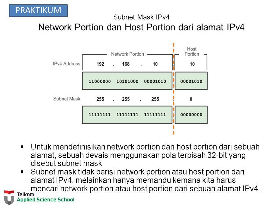 Subnet Mask IPv4 Network Portion dan Host Portion dari alamat IPv4  Untuk mendefinisikan network portion dan host portion dari sebuah alamat, sebuah devais menggunakan pola terpisah 32-bit yang disebut subnet mask  Subnet mask tidak berisi network portion atau host portion dari alamat IPv4, melainkan hanya memandu kemana kita harus mencari network portion atau host portion dari sebuah alamat IPv4.