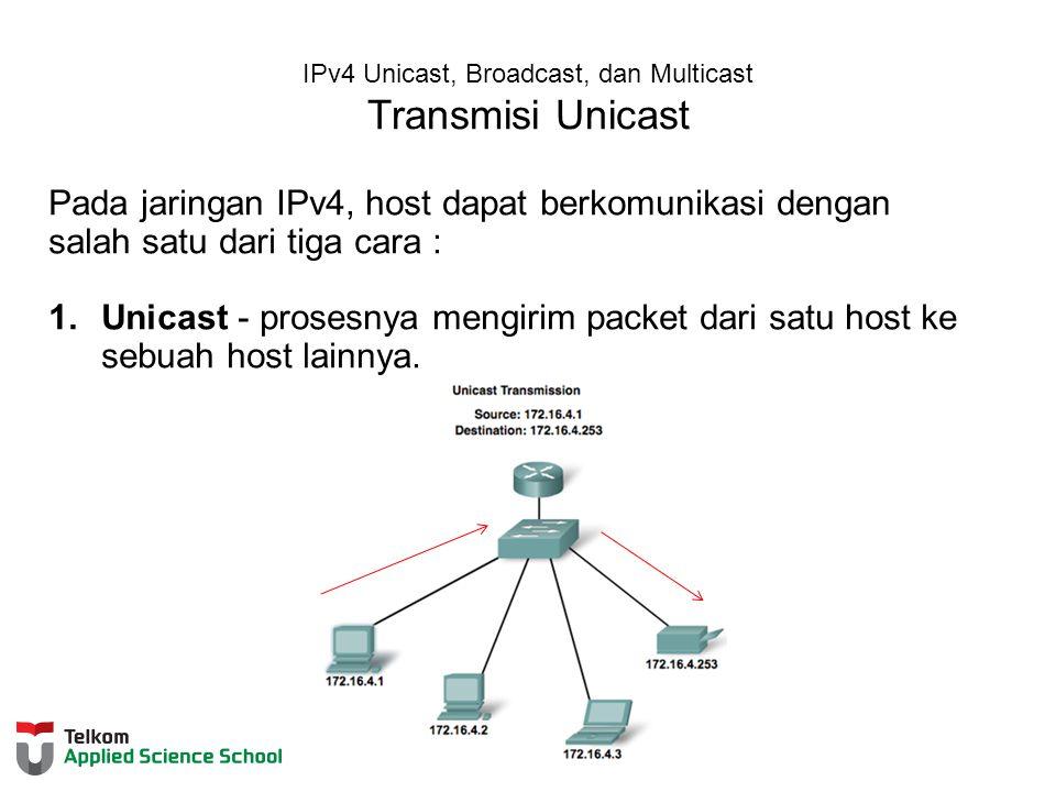 IPv4 Unicast, Broadcast, dan Multicast Transmisi Unicast Pada jaringan IPv4, host dapat berkomunikasi dengan salah satu dari tiga cara : 1.Unicast - prosesnya mengirim packet dari satu host ke sebuah host lainnya.