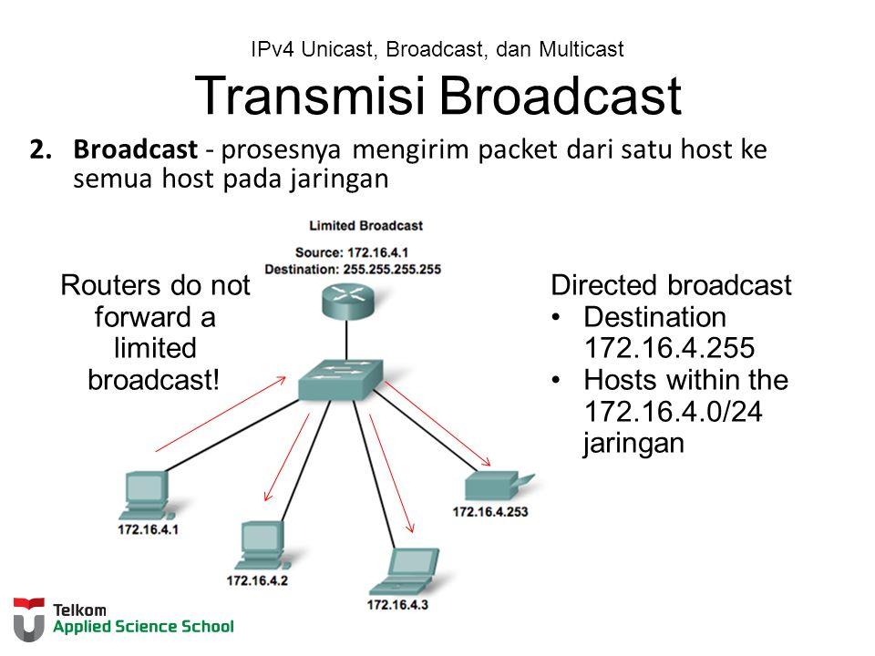 IPv4 Unicast, Broadcast, dan Multicast Transmisi Broadcast 2.Broadcast - prosesnya mengirim packet dari satu host ke semua host pada jaringan Routers do not forward a limited broadcast.