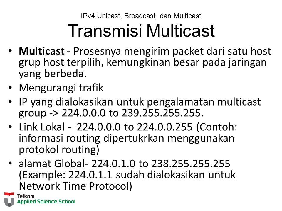 IPv4 Unicast, Broadcast, dan Multicast Transmisi Multicast Multicast - Prosesnya mengirim packet dari satu host grup host terpilih, kemungkinan besar pada jaringan yang berbeda.