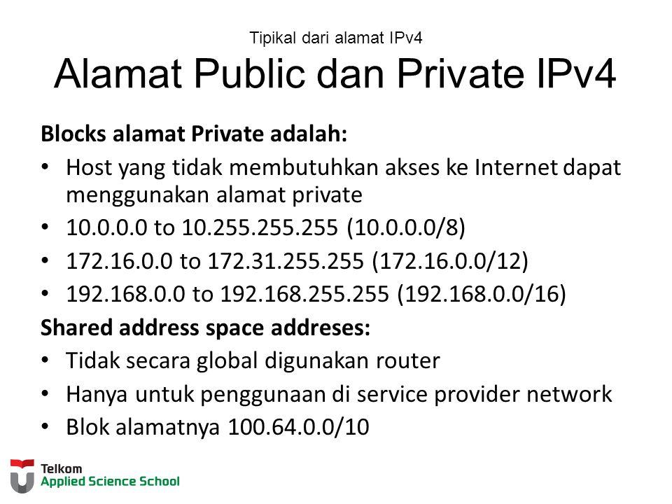 Tipikal dari alamat IPv4 Alamat Public dan Private IPv4 Blocks alamat Private adalah: Host yang tidak membutuhkan akses ke Internet dapat menggunakan alamat private 10.0.0.0 to 10.255.255.255 (10.0.0.0/8) 172.16.0.0 to 172.31.255.255 (172.16.0.0/12) 192.168.0.0 to 192.168.255.255 (192.168.0.0/16) Shared address space addreses: Tidak secara global digunakan router Hanya untuk penggunaan di service provider network Blok alamatnya 100.64.0.0/10