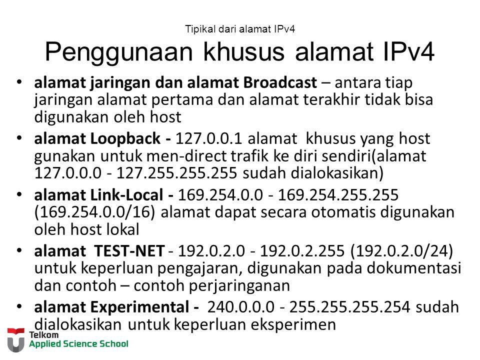 Tipikal dari alamat IPv4 Penggunaan khusus alamat IPv4 alamat jaringan dan alamat Broadcast – antara tiap jaringan alamat pertama dan alamat terakhir tidak bisa digunakan oleh host alamat Loopback - 127.0.0.1 alamat khusus yang host gunakan untuk men-direct trafik ke diri sendiri(alamat 127.0.0.0 - 127.255.255.255 sudah dialokasikan) alamat Link-Local - 169.254.0.0 - 169.254.255.255 (169.254.0.0/16) alamat dapat secara otomatis digunakan oleh host lokal alamat TEST-NET - 192.0.2.0 - 192.0.2.255 (192.0.2.0/24) untuk keperluan pengajaran, digunakan pada dokumentasi dan contoh – contoh perjaringanan alamat Experimental - 240.0.0.0 - 255.255.255.254 sudah dialokasikan untuk keperluan eksperimen