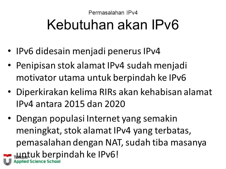Permasalahan IPv4 Kebutuhan akan IPv6 IPv6 didesain menjadi penerus IPv4 Penipisan stok alamat IPv4 sudah menjadi motivator utama untuk berpindah ke IPv6 Diperkirakan kelima RIRs akan kehabisan alamat IPv4 antara 2015 dan 2020 Dengan populasi Internet yang semakin meningkat, stok alamat IPv4 yang terbatas, pemasalahan dengan NAT, sudah tiba masanya untuk berpindah ke IPv6!