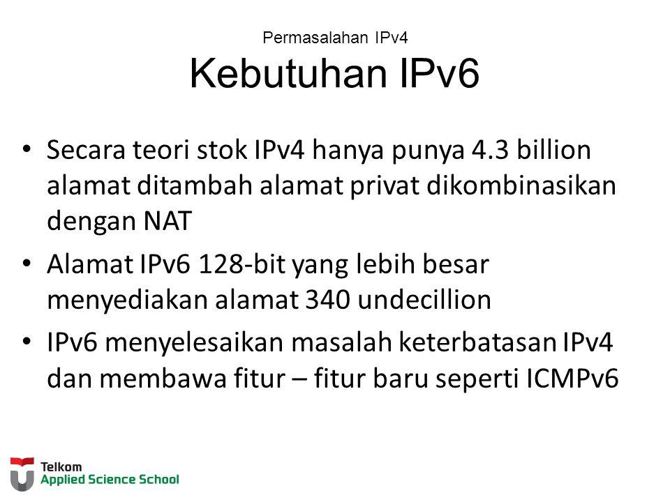 Permasalahan IPv4 Kebutuhan IPv6 Secara teori stok IPv4 hanya punya 4.3 billion alamat ditambah alamat privat dikombinasikan dengan NAT Alamat IPv6 128-bit yang lebih besar menyediakan alamat 340 undecillion IPv6 menyelesaikan masalah keterbatasan IPv4 dan membawa fitur – fitur baru seperti ICMPv6