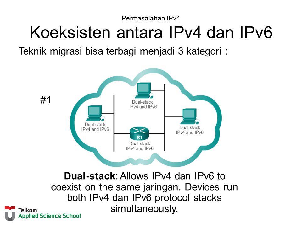 Permasalahan IPv4 Koeksisten antara IPv4 dan IPv6 Teknik migrasi bisa terbagi menjadi 3 kategori : #1 Dual-stack: Allows IPv4 dan IPv6 to coexist on the same jaringan.