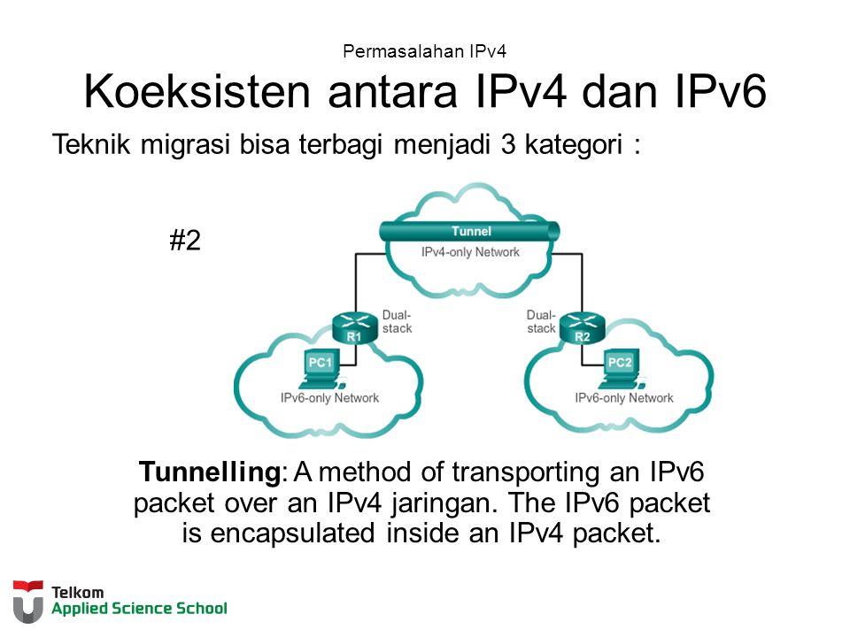 Permasalahan IPv4 Koeksisten antara IPv4 dan IPv6 Teknik migrasi bisa terbagi menjadi 3 kategori : #2 Tunnelling: A method of transporting an IPv6 packet over an IPv4 jaringan.