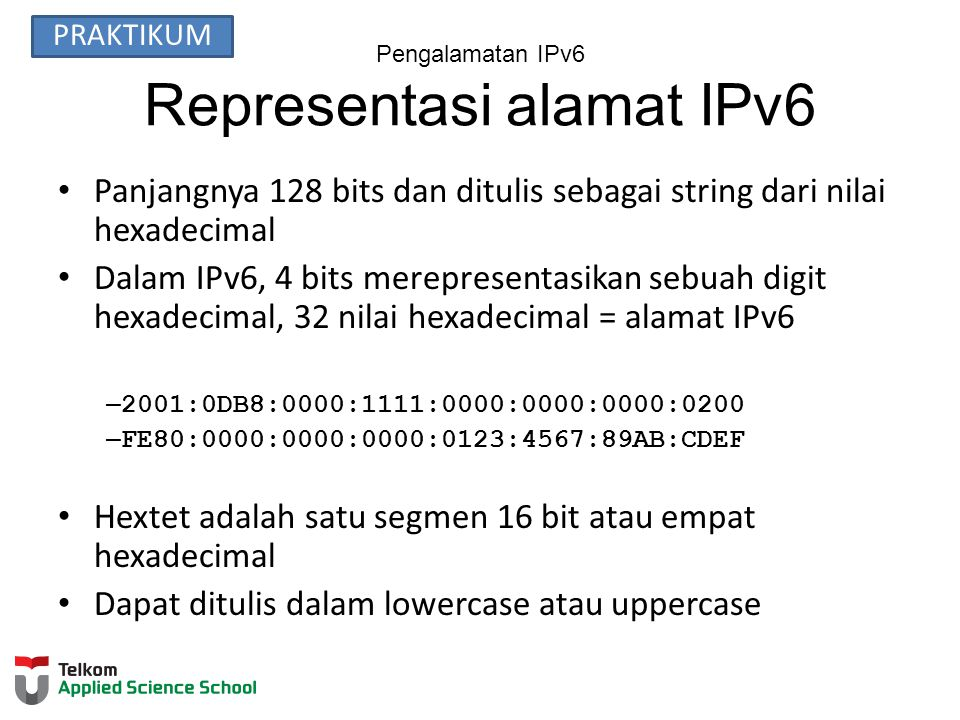 Pengalamatan IPv6 Representasi alamat IPv6 Panjangnya 128 bits dan ditulis sebagai string dari nilai hexadecimal Dalam IPv6, 4 bits merepresentasikan sebuah digit hexadecimal, 32 nilai hexadecimal = alamat IPv6 – 2001:0DB8:0000:1111:0000:0000:0000:0200 – FE80:0000:0000:0000:0123:4567:89AB:CDEF Hextet adalah satu segmen 16 bit atau empat hexadecimal Dapat ditulis dalam lowercase atau uppercase PRAKTIKUM
