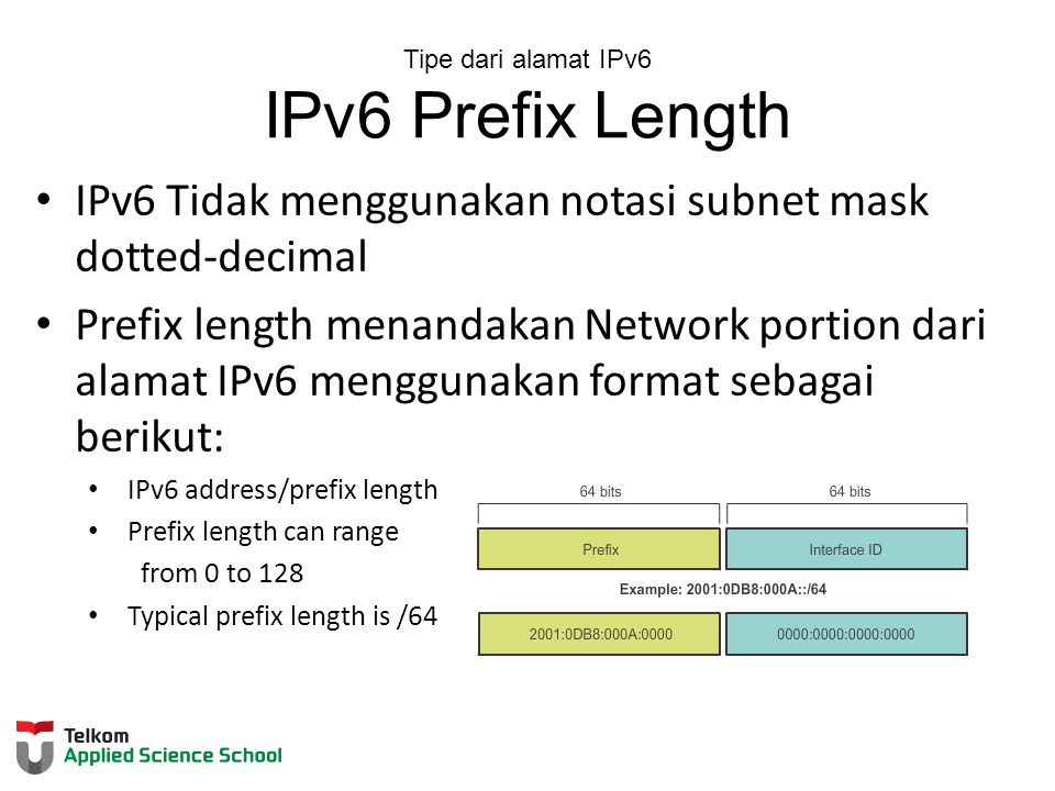 Tipe dari alamat IPv6 IPv6 Prefix Length IPv6 Tidak menggunakan notasi subnet mask dotted-decimal Prefix length menandakan Network portion dari alamat IPv6 menggunakan format sebagai berikut: IPv6 address/prefix length Prefix length can range from 0 to 128 Typical prefix length is /64