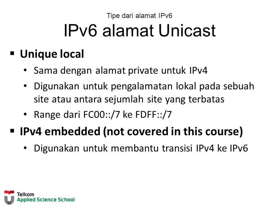 Tipe dari alamat IPv6 IPv6 alamat Unicast  Unique local Sama dengan alamat private untuk IPv4 Digunakan untuk pengalamatan lokal pada sebuah site atau antara sejumlah site yang terbatas Range dari FC00::/7 ke FDFF::/7  IPv4 embedded (not covered in this course) Digunakan untuk membantu transisi IPv4 ke IPv6