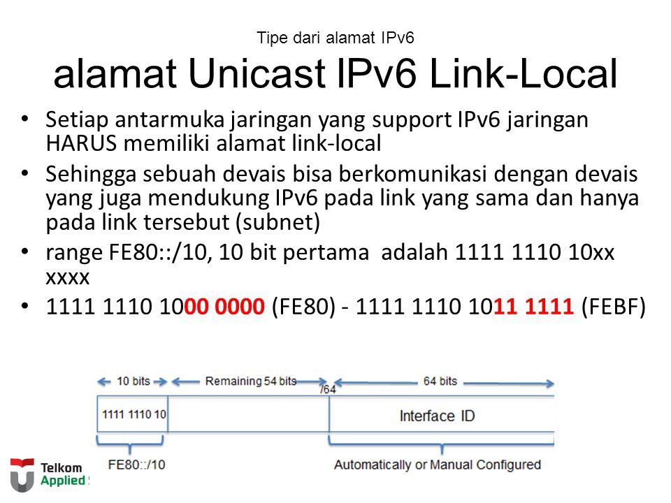 Tipe dari alamat IPv6 alamat Unicast IPv6 Link-Local Setiap antarmuka jaringan yang support IPv6 jaringan HARUS memiliki alamat link-local Sehingga sebuah devais bisa berkomunikasi dengan devais yang juga mendukung IPv6 pada link yang sama dan hanya pada link tersebut (subnet) range FE80::/10, 10 bit pertama adalah 1111 1110 10xx xxxx 1111 1110 1000 0000 (FE80) - 1111 1110 1011 1111 (FEBF)