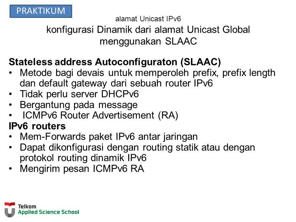 alamat Unicast IPv6 konfigurasi Dinamik dari alamat Unicast Global menggunakan SLAAC Stateless address Autoconfiguraton (SLAAC) Metode bagi devais untuk memperoleh prefix, prefix length dan default gateway dari sebuah router IPv6 Tidak perlu server DHCPv6 Bergantung pada message ICMPv6 Router Advertisement (RA) IPv6 routers Mem-Forwards paket IPv6 antar jaringan Dapat dikonfigurasi dengan routing statik atau dengan protokol routing dinamik IPv6 Mengirim pesan ICMPv6 RA PRAKTIKUM