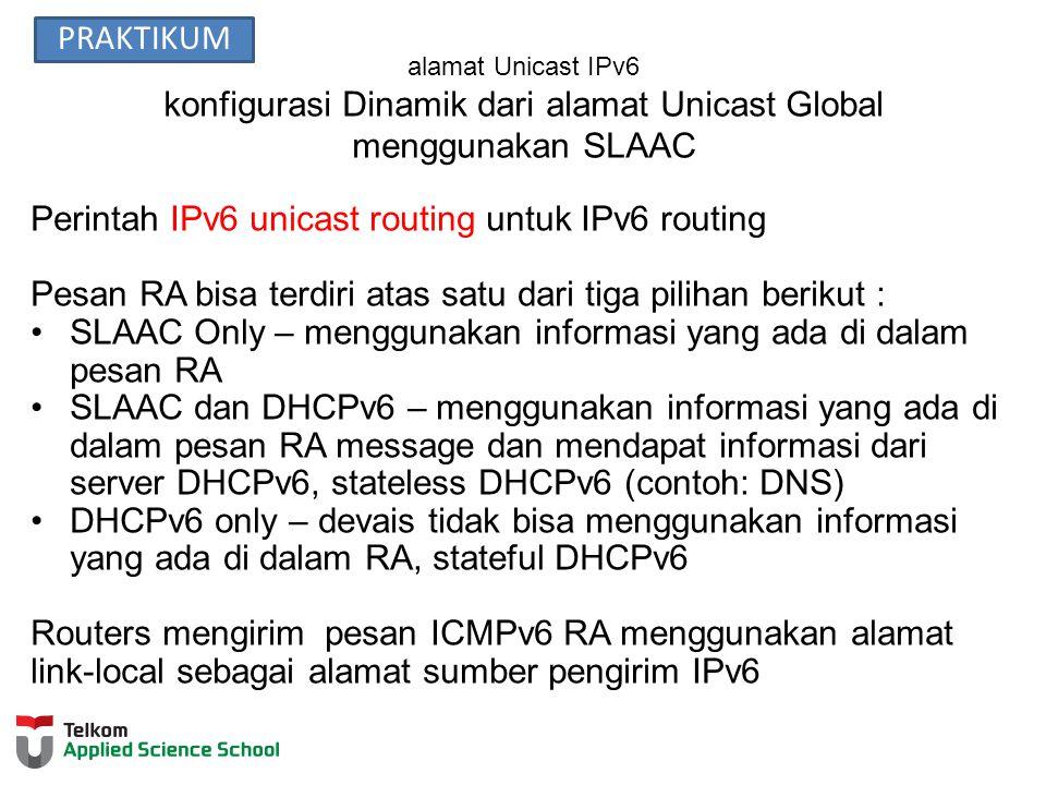alamat Unicast IPv6 konfigurasi Dinamik dari alamat Unicast Global menggunakan SLAAC Perintah IPv6 unicast routing untuk IPv6 routing Pesan RA bisa terdiri atas satu dari tiga pilihan berikut : SLAAC Only – menggunakan informasi yang ada di dalam pesan RA SLAAC dan DHCPv6 – menggunakan informasi yang ada di dalam pesan RA message dan mendapat informasi dari server DHCPv6, stateless DHCPv6 (contoh: DNS) DHCPv6 only – devais tidak bisa menggunakan informasi yang ada di dalam RA, stateful DHCPv6 Routers mengirim pesan ICMPv6 RA menggunakan alamat link-local sebagai alamat sumber pengirim IPv6 PRAKTIKUM
