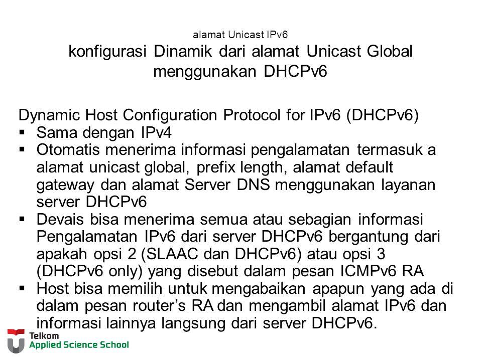 alamat Unicast IPv6 konfigurasi Dinamik dari alamat Unicast Global menggunakan DHCPv6 Dynamic Host Configuration Protocol for IPv6 (DHCPv6)  Sama dengan IPv4  Otomatis menerima informasi pengalamatan termasuk a alamat unicast global, prefix length, alamat default gateway dan alamat Server DNS menggunakan layanan server DHCPv6  Devais bisa menerima semua atau sebagian informasi Pengalamatan IPv6 dari server DHCPv6 bergantung dari apakah opsi 2 (SLAAC dan DHCPv6) atau opsi 3 (DHCPv6 only) yang disebut dalam pesan ICMPv6 RA  Host bisa memilih untuk mengabaikan apapun yang ada di dalam pesan router's RA dan mengambil alamat IPv6 dan informasi lainnya langsung dari server DHCPv6.