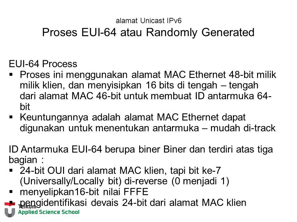 alamat Unicast IPv6 Proses EUI-64 atau Randomly Generated EUI-64 Process  Proses ini menggunakan alamat MAC Ethernet 48-bit milik milik klien, dan menyisipkan 16 bits di tengah – tengah dari alamat MAC 46-bit untuk membuat ID antarmuka 64- bit  Keuntungannya adalah alamat MAC Ethernet dapat digunakan untuk menentukan antarmuka – mudah di-track ID Antarmuka EUI-64 berupa biner Biner dan terdiri atas tiga bagian :  24-bit OUI dari alamat MAC klien, tapi bit ke-7 (Universally/Locally bit) di-reverse (0 menjadi 1)  menyelipkan16-bit nilai FFFE  pengidentifikasi devais 24-bit dari alamat MAC klien