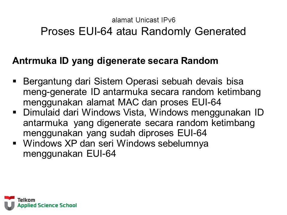 alamat Unicast IPv6 Proses EUI-64 atau Randomly Generated Antrmuka ID yang digenerate secara Random  Bergantung dari Sistem Operasi sebuah devais bisa meng-generate ID antarmuka secara random ketimbang menggunakan alamat MAC dan proses EUI-64  Dimulaid dari Windows Vista, Windows menggunakan ID antarmuka yang digenerate secara random ketimbang menggunakan yang sudah diproses EUI-64  Windows XP dan seri Windows sebelumnya menggunakan EUI-64