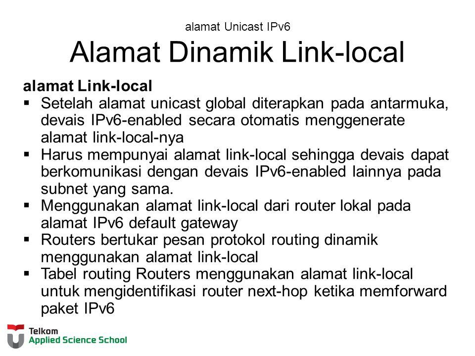 alamat Unicast IPv6 Alamat Dinamik Link-local alamat Link-local  Setelah alamat unicast global diterapkan pada antarmuka, devais IPv6-enabled secara otomatis menggenerate alamat link-local-nya  Harus mempunyai alamat link-local sehingga devais dapat berkomunikasi dengan devais IPv6-enabled lainnya pada subnet yang sama.