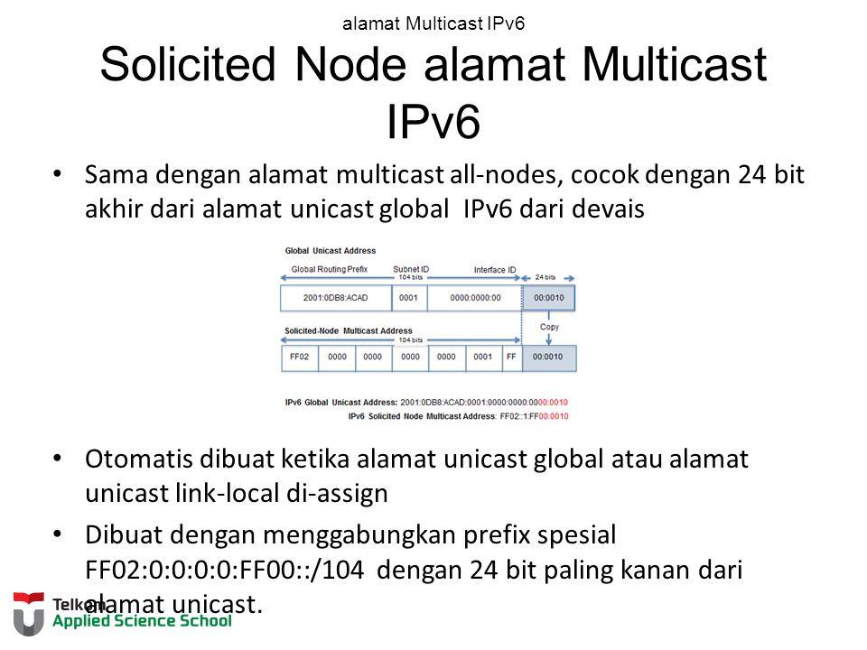 alamat Multicast IPv6 Solicited Node alamat Multicast IPv6 Sama dengan alamat multicast all-nodes, cocok dengan 24 bit akhir dari alamat unicast global IPv6 dari devais Otomatis dibuat ketika alamat unicast global atau alamat unicast link-local di-assign Dibuat dengan menggabungkan prefix spesial FF02:0:0:0:0:FF00::/104 dengan 24 bit paling kanan dari alamat unicast.