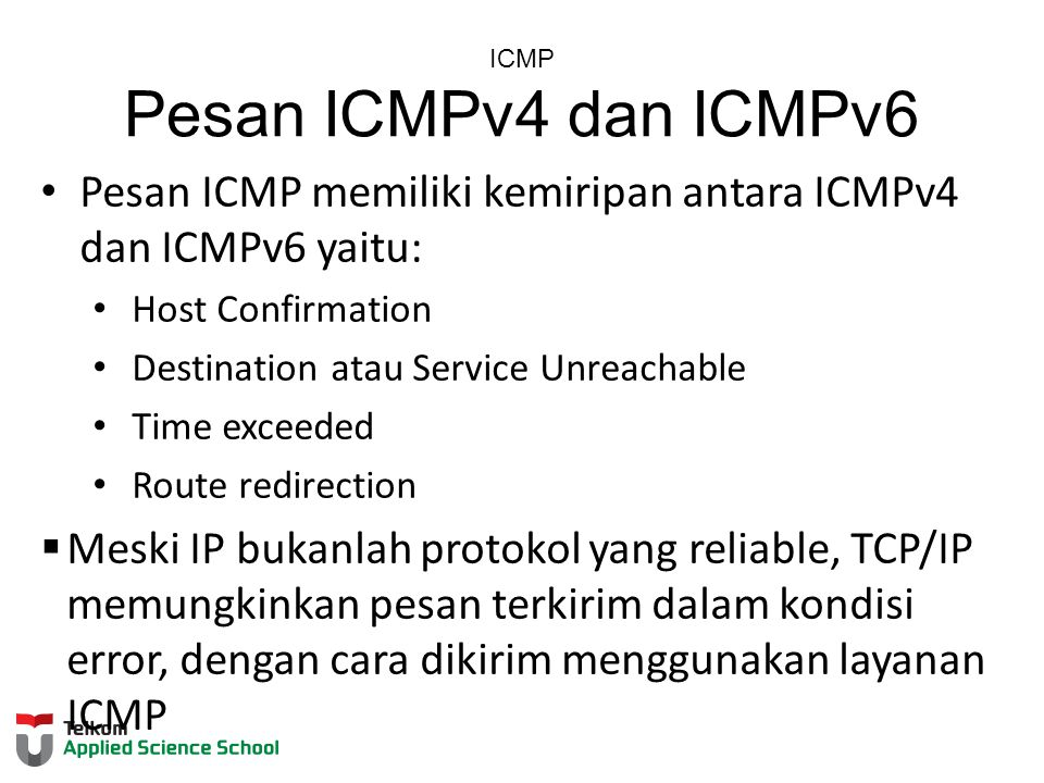 ICMP Pesan ICMPv4 dan ICMPv6 Pesan ICMP memiliki kemiripan antara ICMPv4 dan ICMPv6 yaitu: Host Confirmation Destination atau Service Unreachable Time exceeded Route redirection  Meski IP bukanlah protokol yang reliable, TCP/IP memungkinkan pesan terkirim dalam kondisi error, dengan cara dikirim menggunakan layanan ICMP