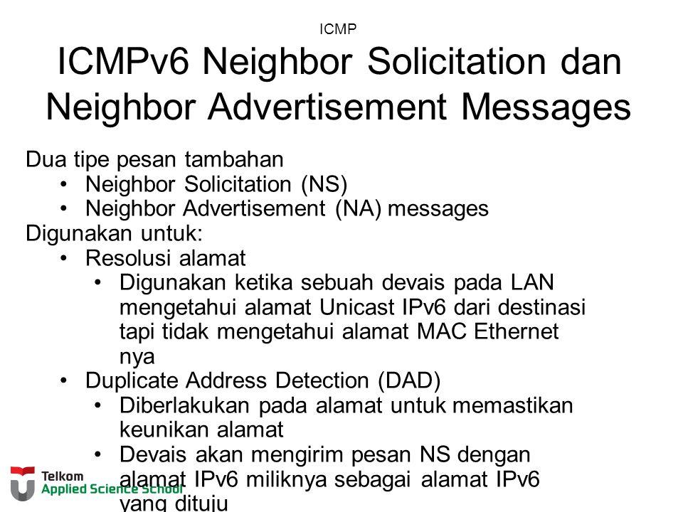 ICMP ICMPv6 Neighbor Solicitation dan Neighbor Advertisement Messages Dua tipe pesan tambahan Neighbor Solicitation (NS) Neighbor Advertisement (NA) messages Digunakan untuk: Resolusi alamat Digunakan ketika sebuah devais pada LAN mengetahui alamat Unicast IPv6 dari destinasi tapi tidak mengetahui alamat MAC Ethernet nya Duplicate Address Detection (DAD) Diberlakukan pada alamat untuk memastikan keunikan alamat Devais akan mengirim pesan NS dengan alamat IPv6 miliknya sebagai alamat IPv6 yang dituju