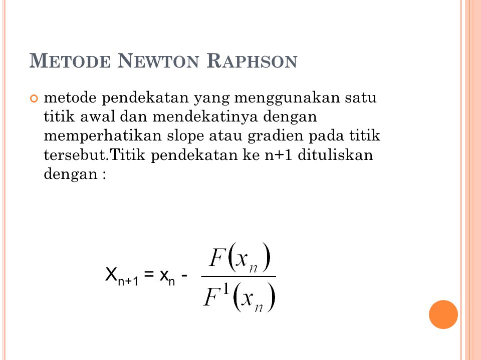 M ETODE N EWTON R APHSON metode pendekatan yang menggunakan satu titik awal dan mendekatinya dengan memperhatikan slope atau gradien pada titik tersebut.Titik pendekatan ke n+1 dituliskan dengan : X n+1 = x n -