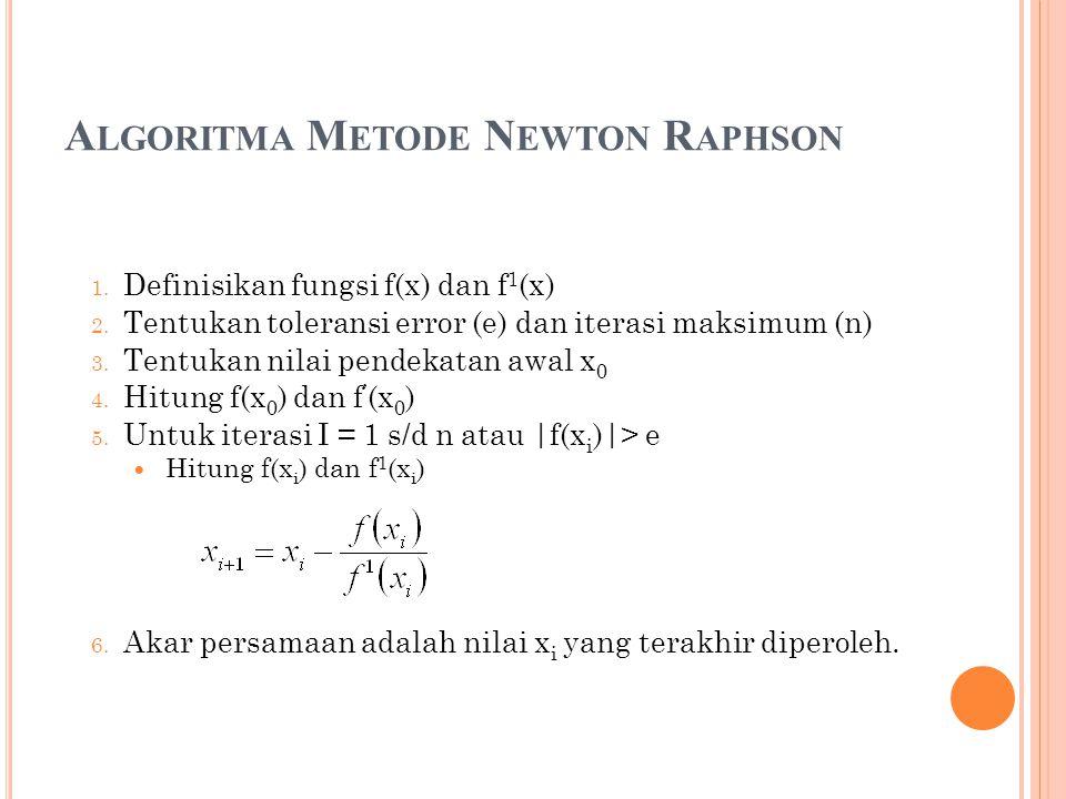A LGORITMA M ETODE N EWTON R APHSON 1. Definisikan fungsi f(x) dan f 1 (x) 2. Tentukan toleransi error (e) dan iterasi maksimum (n) 3. Tentukan nilai