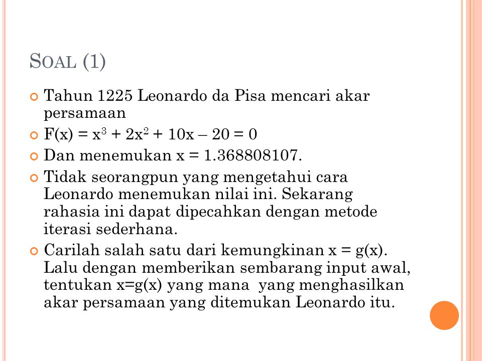S OAL (1) Tahun 1225 Leonardo da Pisa mencari akar persamaan F(x) = x 3 + 2x 2 + 10x – 20 = 0 Dan menemukan x = 1.368808107.