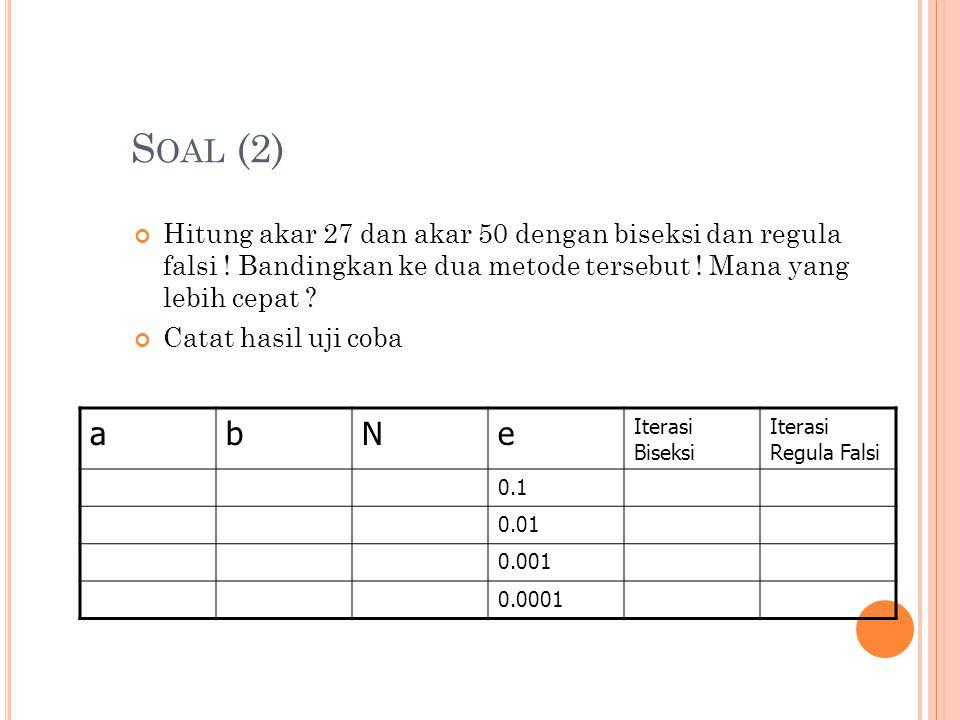 S OAL (2) Hitung akar 27 dan akar 50 dengan biseksi dan regula falsi ! Bandingkan ke dua metode tersebut ! Mana yang lebih cepat ? Catat hasil uji cob