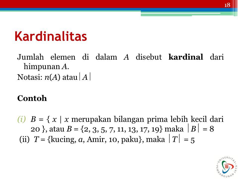 18 Kardinalitas Jumlah elemen di dalam A disebut kardinal dari himpunan A. Notasi: n(A) atau  A  Contoh (i)B = { x | x merupakan bilangan prima lebi