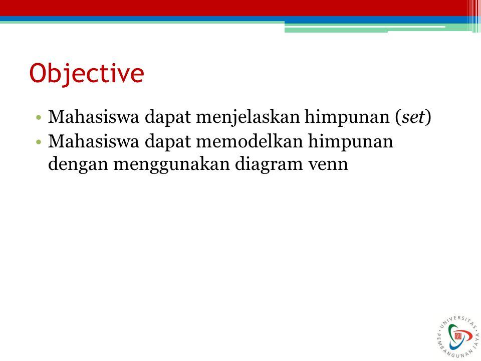 Objective Mahasiswa dapat menjelaskan himpunan (set) Mahasiswa dapat memodelkan himpunan dengan menggunakan diagram venn