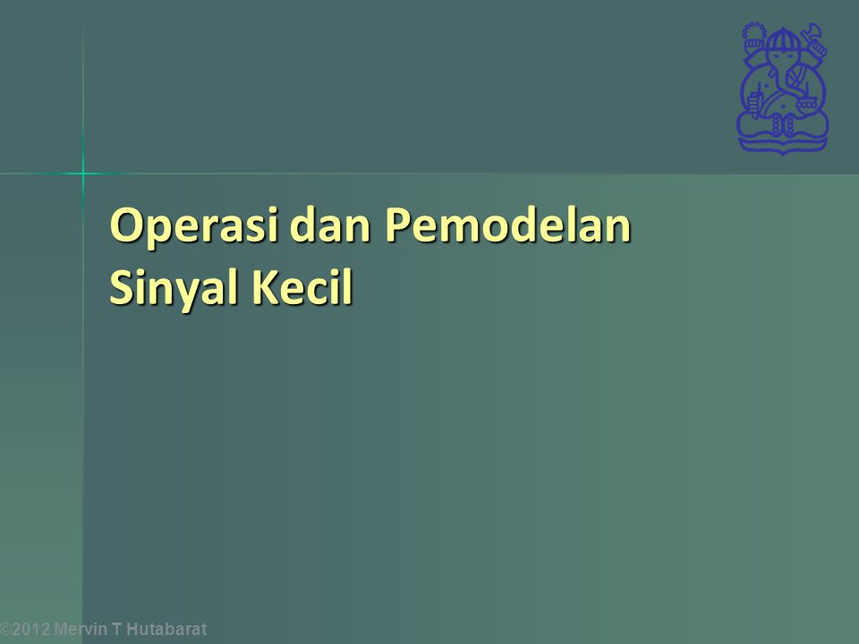©2012 Mervin T Hutabarat Operasi dan Pemodelan Sinyal Kecil