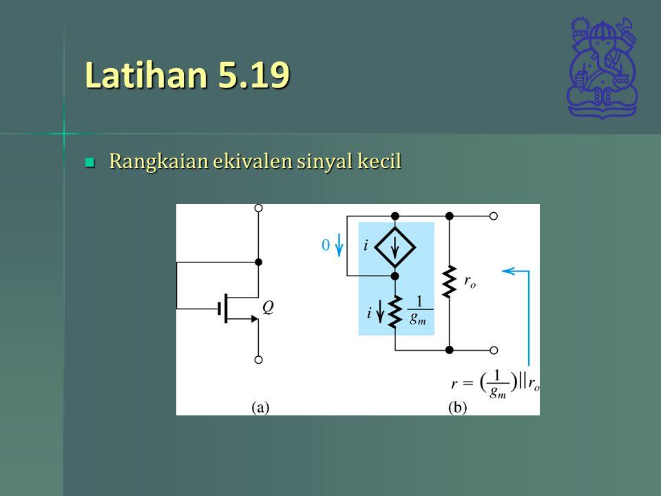 Latihan 5.19 Rangkaian ekivalen sinyal kecil Rangkaian ekivalen sinyal kecil