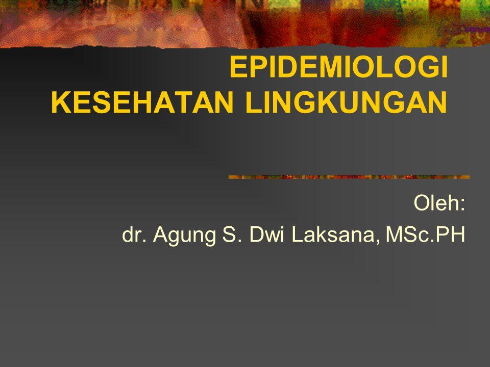 EPIDEMIOLOGI KESEHATAN LINGKUNGAN Oleh: dr. Agung S. Dwi Laksana, MSc.PH
