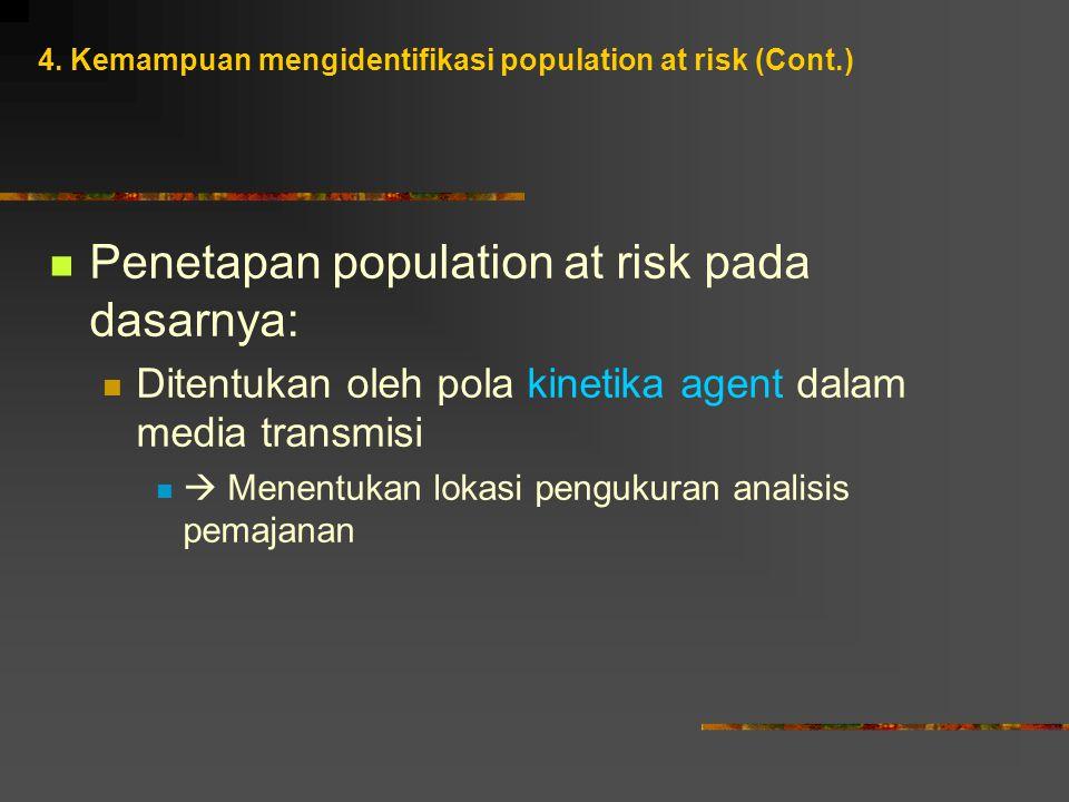 Penetapan population at risk pada dasarnya: Ditentukan oleh pola kinetika agent dalam media transmisi  Menentukan lokasi pengukuran analisis pemajanan 4.