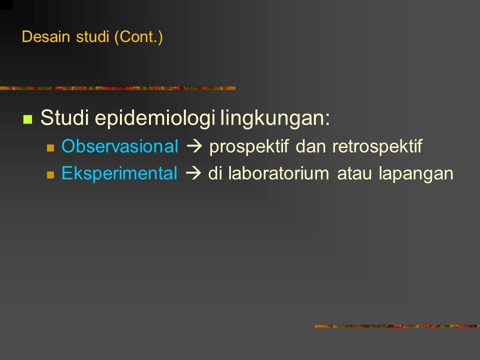 Desain studi (Cont.) Studi epidemiologi lingkungan: Observasional  prospektif dan retrospektif Eksperimental  di laboratorium atau lapangan