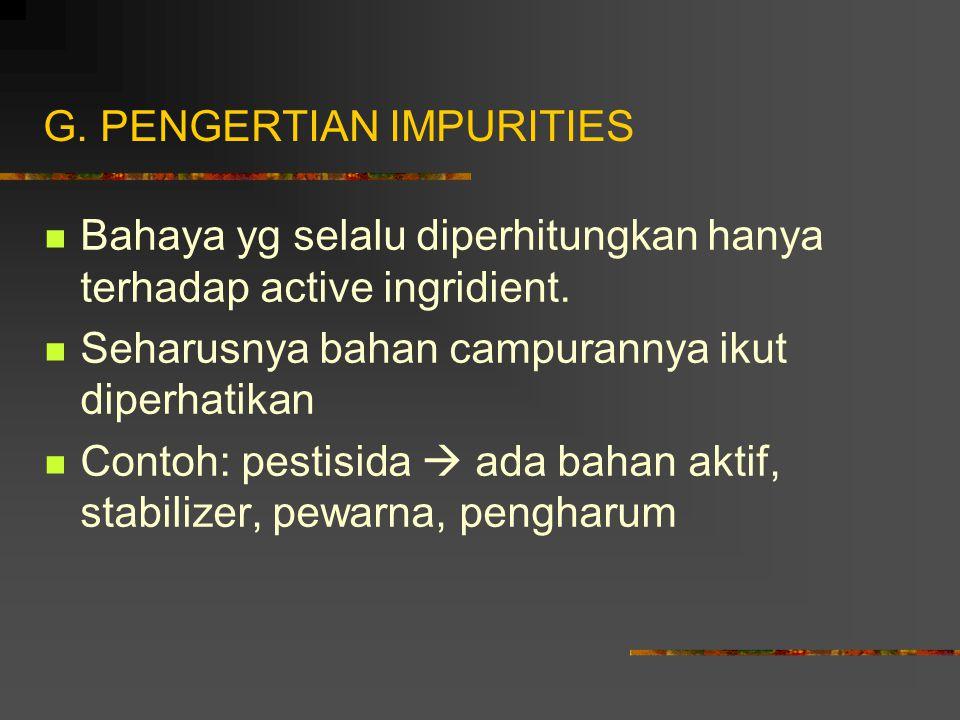 G.PENGERTIAN IMPURITIES Bahaya yg selalu diperhitungkan hanya terhadap active ingridient.
