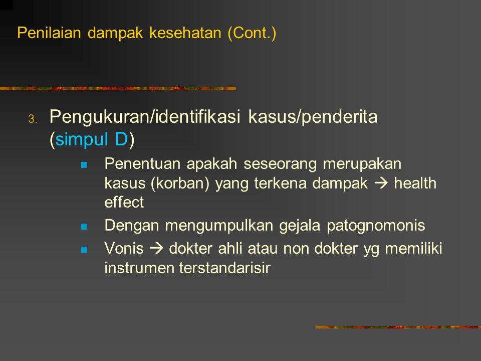 3. Pengukuran/identifikasi kasus/penderita (simpul D) Penentuan apakah seseorang merupakan kasus (korban) yang terkena dampak  health effect Dengan m