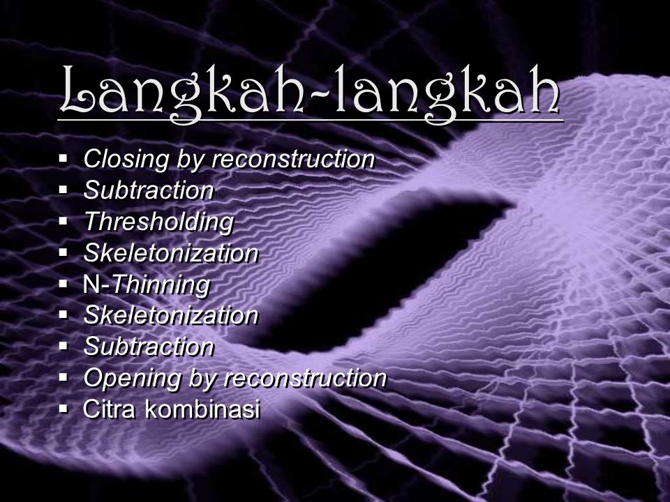 Langkah-langkah  Closing by reconstruction  Subtraction  Thresholding  Skeletonization  N-Thinning  Skeletonization  Subtraction  Opening by reconstruction  Citra kombinasi  Closing by reconstruction  Subtraction  Thresholding  Skeletonization  N-Thinning  Skeletonization  Subtraction  Opening by reconstruction  Citra kombinasi