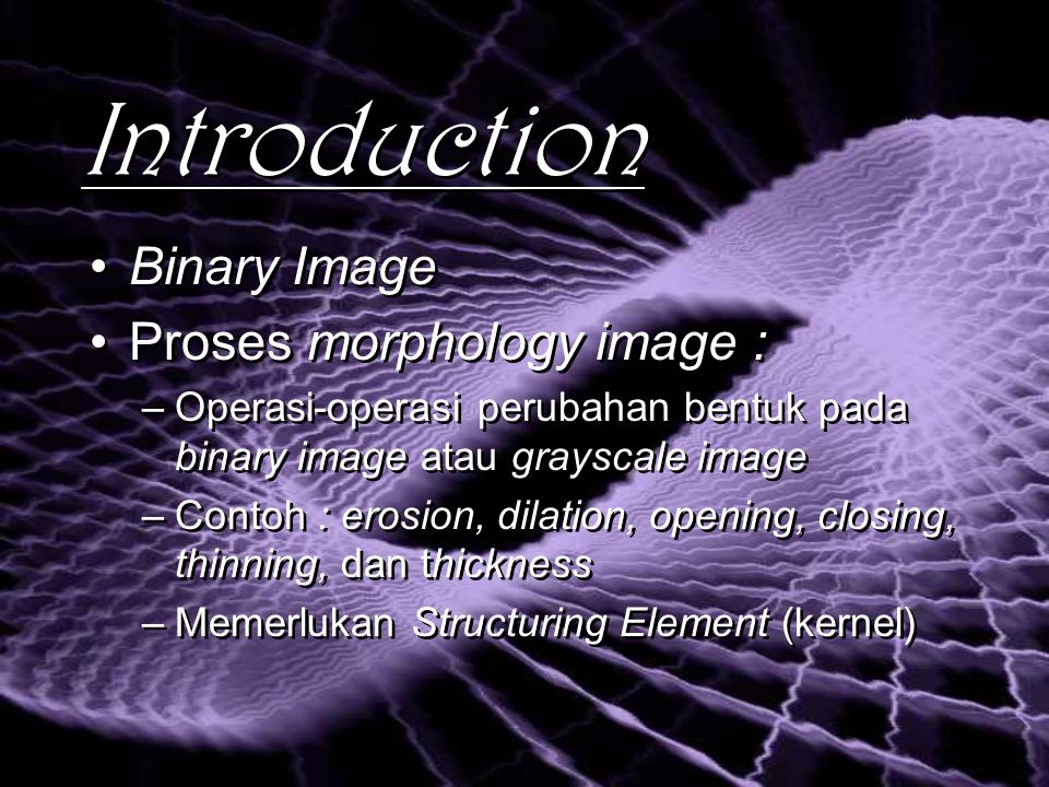Introduction Binary Image Proses morphology image : –Operasi-operasi perubahan bentuk pada binary image atau grayscale image –Contoh : erosion, dilation, opening, closing, thinning, dan thickness –Memerlukan Structuring Element (kernel) Binary Image Proses morphology image : –Operasi-operasi perubahan bentuk pada binary image atau grayscale image –Contoh : erosion, dilation, opening, closing, thinning, dan thickness –Memerlukan Structuring Element (kernel)