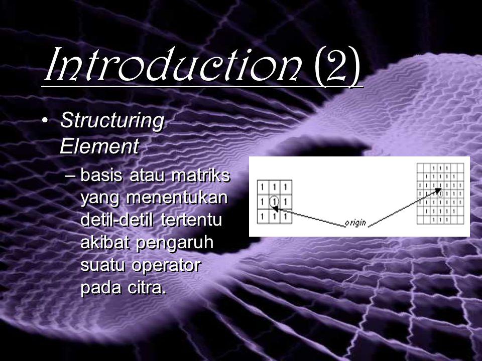 Introduction (2) Structuring Element –basis atau matriks yang menentukan detil-detil tertentu akibat pengaruh suatu operator pada citra.